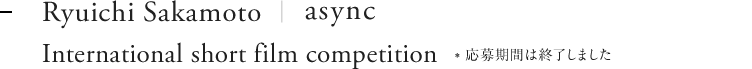 Ryuichi Sakamoto | async International short film competition